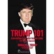 Trump 101: Con Đường Dẫn Đến Thành Công (Tái Bản 2017) - Donald J. Trump,Meredith Mclver,Nguyễn Thái...