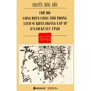 Góc Nhìn Sử Việt - Chế Độ Công Điền Công Thổ Trong Lịch Sử Khẩn Hoang Lập Ấp Ở Nam Kỳ Lục Tỉnh - Ngu...
