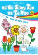 Bé Vẽ Sáng Tạo Và Tô Màu - Tập 2 -  Hoa Lá Xinh Tươi